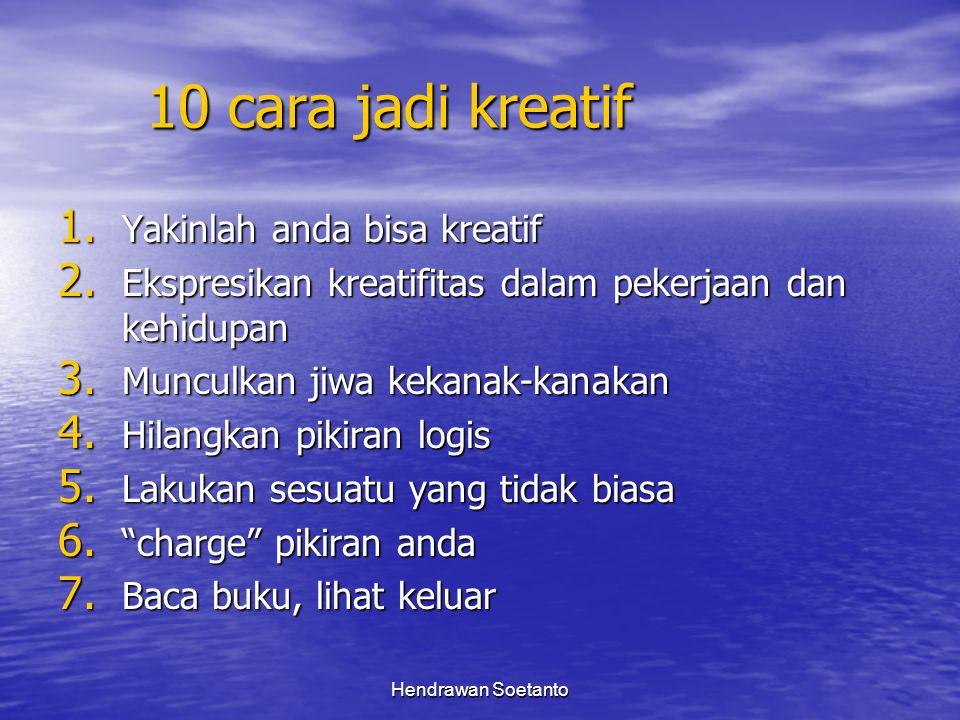 Hendrawan Soetanto 10 cara jadi kreatif 1. Yakinlah anda bisa kreatif 2. Ekspresikan kreatifitas dalam pekerjaan dan kehidupan 3. Munculkan jiwa kekan