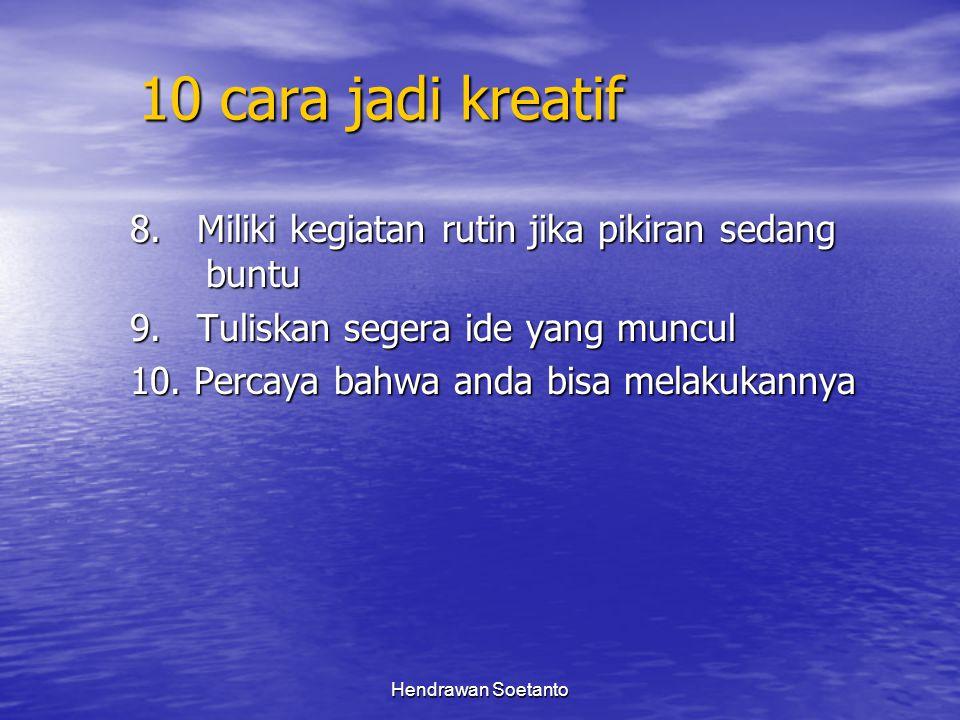 Hendrawan Soetanto 10 cara jadi kreatif 8. Miliki kegiatan rutin jika pikiran sedang buntu 9. Tuliskan segera ide yang muncul 10. Percaya bahwa anda b
