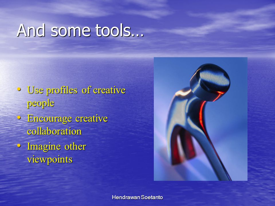 Hendrawan Soetanto And some tools… Use profiles of creative people Use profiles of creative people Encourage creative collaboration Encourage creative collaboration Imagine other viewpoints Imagine other viewpoints
