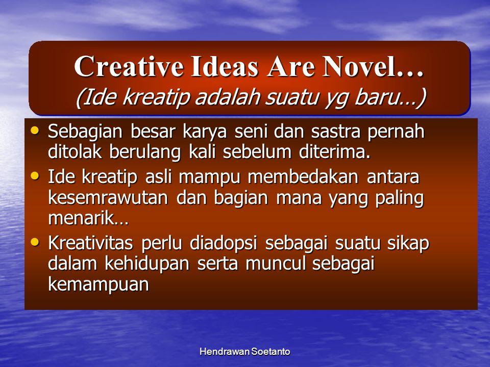 Hendrawan Soetanto Creative Ideas Are Novel… (Ide kreatip adalah suatu yg baru…) Sebagian besar karya seni dan sastra pernah ditolak berulang kali seb