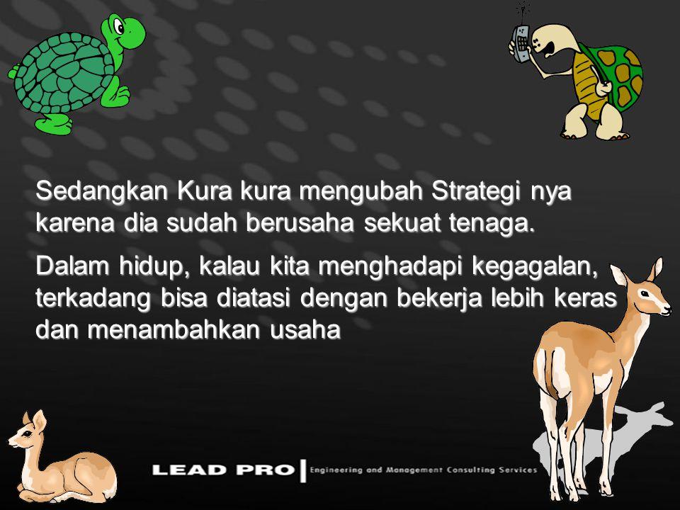Sedangkan Kura kura mengubah Strategi nya karena dia sudah berusaha sekuat tenaga. Dalam hidup, kalau kita menghadapi kegagalan, terkadang bisa diatas