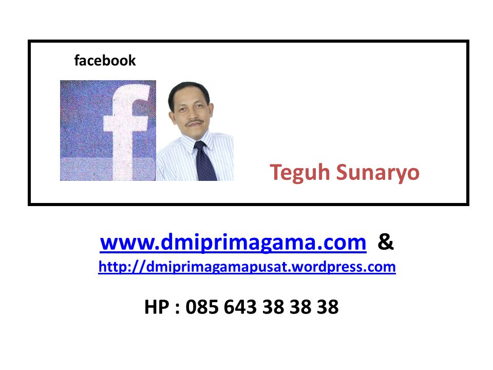 Teguh Sunaryo facebook www.dmiprimagama.comwww.dmiprimagama.com & http://dmiprimagamapusat.wordpress.com HP : 085 643 38 38 38