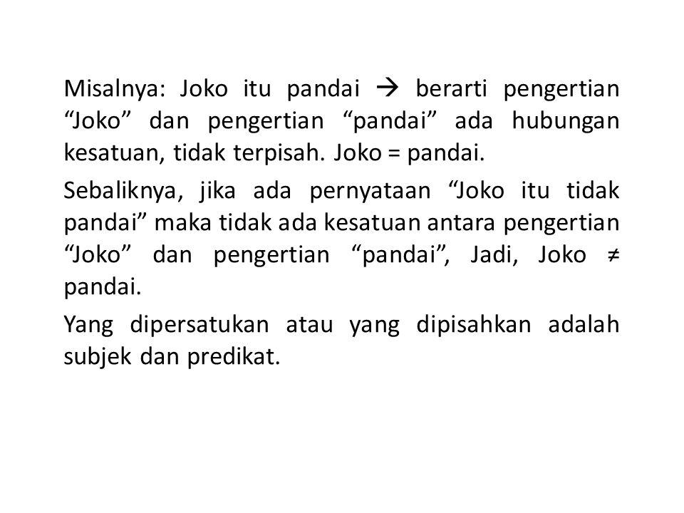 "Misalnya: Joko itu pandai  berarti pengertian ""Joko"" dan pengertian ""pandai"" ada hubungan kesatuan, tidak terpisah. Joko = pandai. Sebaliknya, jika a"