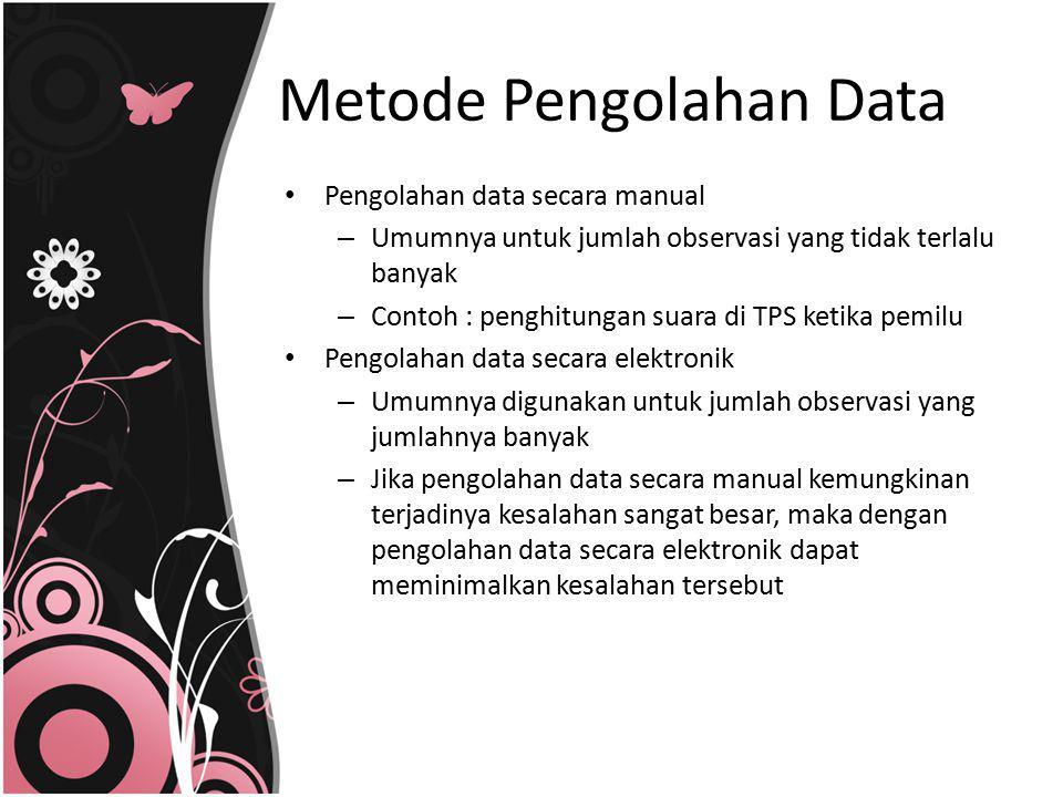 Metode Pengolahan Data Pengolahan data secara manual – Umumnya untuk jumlah observasi yang tidak terlalu banyak – Contoh : penghitungan suara di TPS k