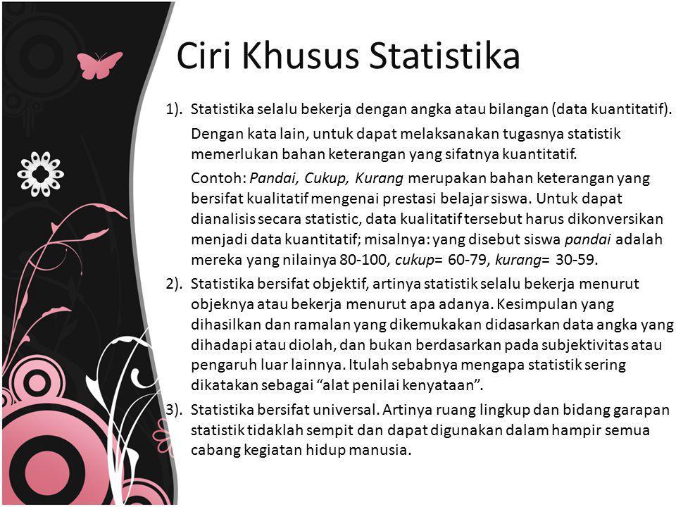 1). Statistika selalu bekerja dengan angka atau bilangan (data kuantitatif). Dengan kata lain, untuk dapat melaksanakan tugasnya statistik memerlukan
