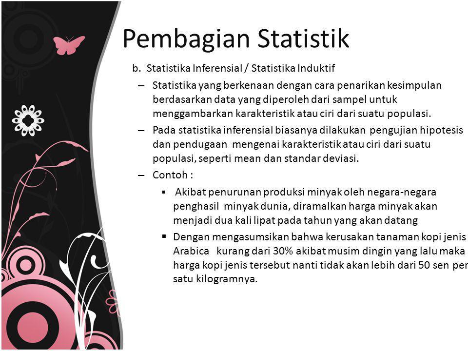 b. Statistika Inferensial / Statistika Induktif – Statistika yang berkenaan dengan cara penarikan kesimpulan berdasarkan data yang diperoleh dari samp