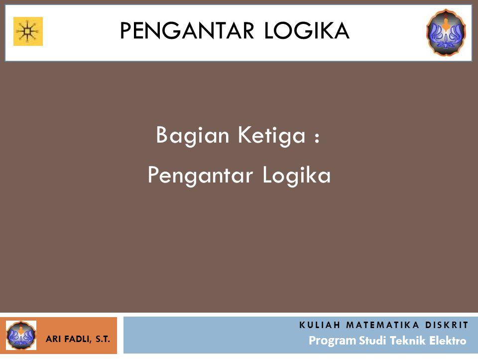 PENGANTAR LOGIKA Bagian Ketiga : KULIAH MATEMATIKA DISKRIT Program Studi Teknik Elektro Pengantar Logika ARI FADLI, S.T.
