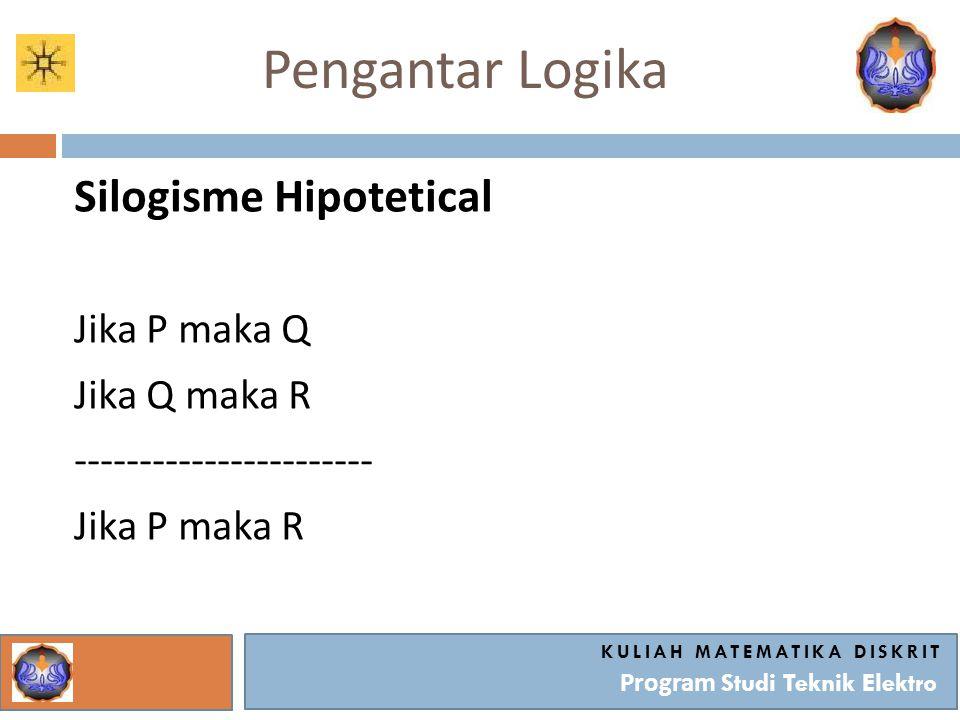 Pengantar Logika Silogisme Hipotetical Jika P maka Q Jika Q maka R ----------------------- Jika P maka R KULIAH MATEMATIKA DISKRIT Program Studi Tekni