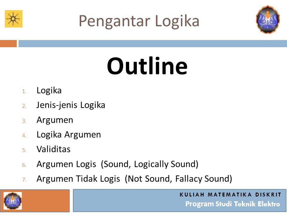 Pengantar Logika Outline 1. Logika 2. Jenis-jenis Logika 3. Argumen 4. Logika Argumen 5. Validitas 6. Argumen Logis (Sound, Logically Sound) 7. Argume