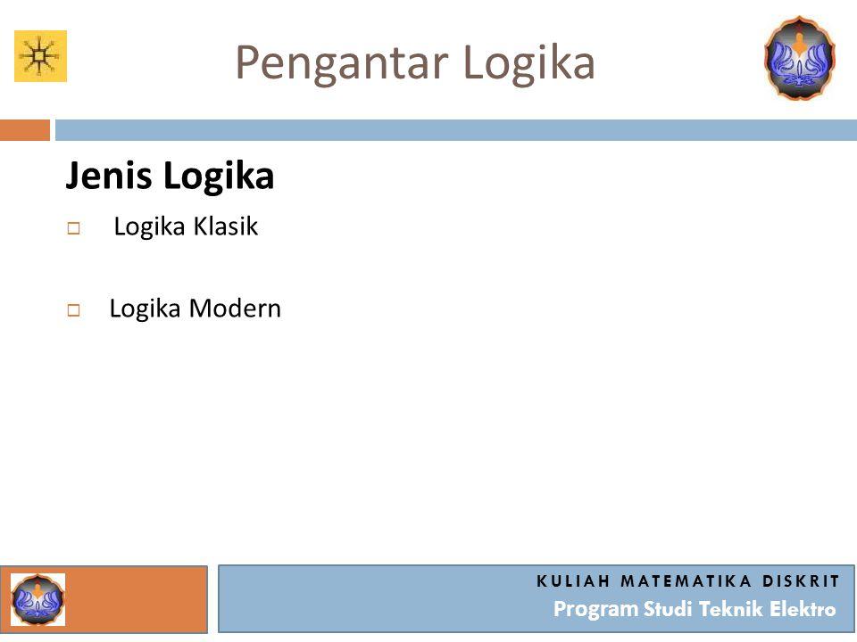 Pengantar Logika Jenis Logika  Logika Klasik  Logika Modern KULIAH MATEMATIKA DISKRIT Program Studi Teknik Elektro