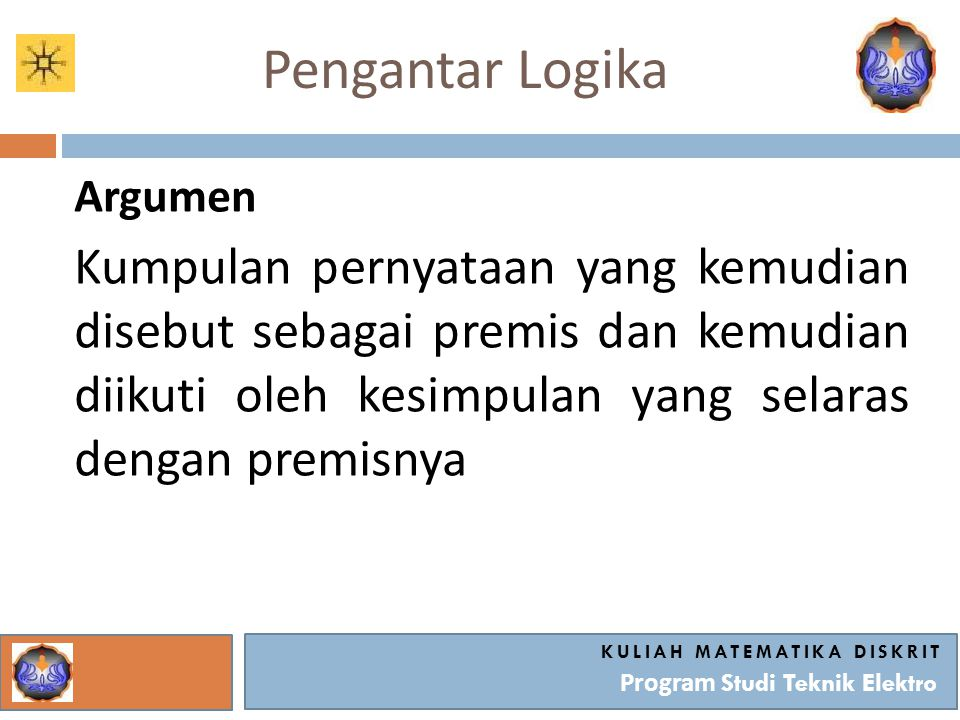 Pengantar Logika Argumen Kumpulan pernyataan yang kemudian disebut sebagai premis dan kemudian diikuti oleh kesimpulan yang selaras dengan premisnya K