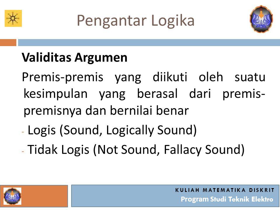 Pengantar Logika Validitas Argumen Premis-premis yang diikuti oleh suatu kesimpulan yang berasal dari premis- premisnya dan bernilai benar - Logis (So