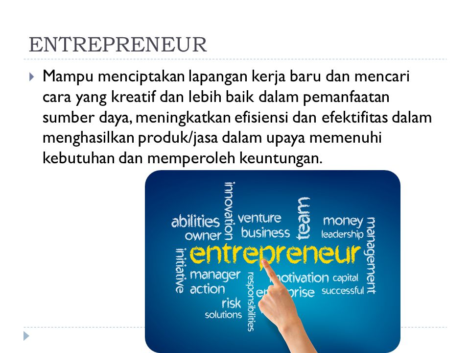 ENTREPRENEUR  Mampu menciptakan lapangan kerja baru dan mencari cara yang kreatif dan lebih baik dalam pemanfaatan sumber daya, meningkatkan efisiensi dan efektifitas dalam menghasilkan produk/jasa dalam upaya memenuhi kebutuhan dan memperoleh keuntungan.