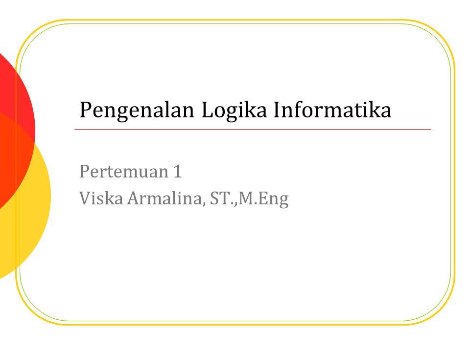 Pengenalan Logika Informatika Pertemuan 1 Viska Armalina, ST.,M.Eng