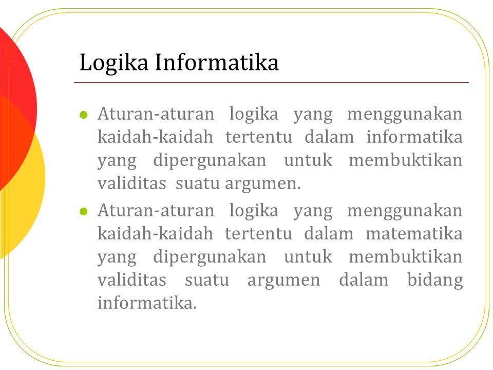 Logika Informatika Aturan-aturan logika yang menggunakan kaidah-kaidah tertentu dalam informatika yang dipergunakan untuk membuktikan validitas suatu argumen.
