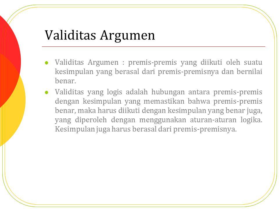 Validitas Argumen Validitas Argumen : premis-premis yang diikuti oleh suatu kesimpulan yang berasal dari premis-premisnya dan bernilai benar. Validita