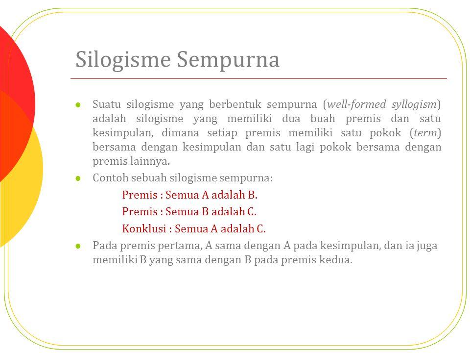 Silogisme Sempurna Suatu silogisme yang berbentuk sempurna (well-formed syllogism) adalah silogisme yang memiliki dua buah premis dan satu kesimpulan,