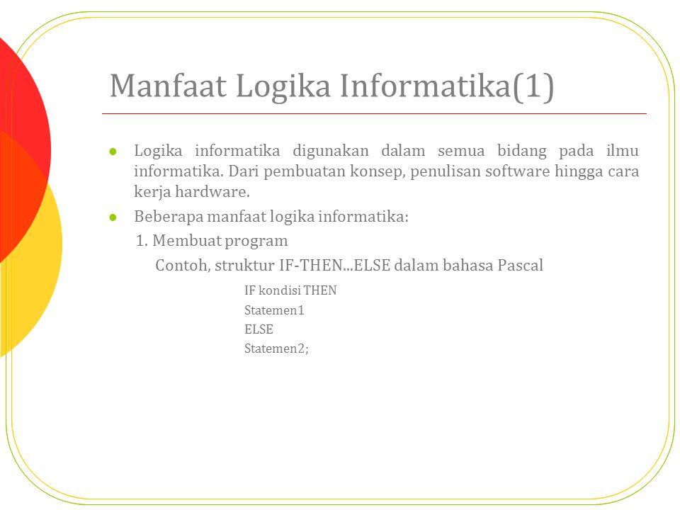 Manfaat Logika Informatika(1) Logika informatika digunakan dalam semua bidang pada ilmu informatika. Dari pembuatan konsep, penulisan software hingga