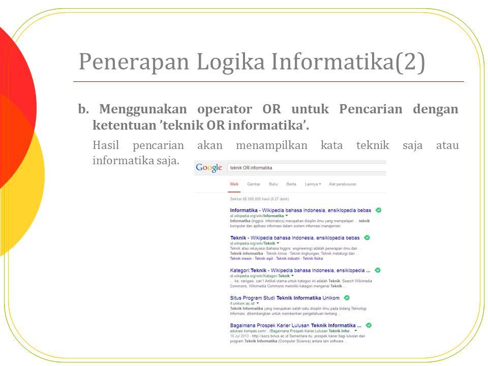 Penerapan Logika Informatika(2) b. Menggunakan operator OR untuk Pencarian dengan ketentuan 'teknik OR informatika'. Hasil pencarian akan menampilkan
