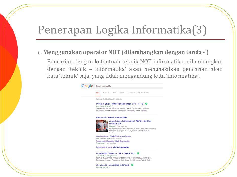 Penerapan Logika Informatika(3) c. Menggunakan operator NOT (dilambangkan dengan tanda - ) Pencarian dengan ketentuan teknik NOT informatika, dilamban
