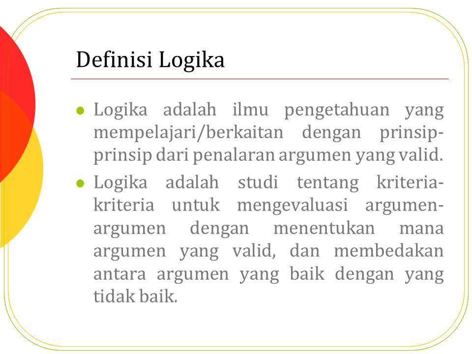 Definisi Logika Logika adalah ilmu pengetahuan yang mempelajari/berkaitan dengan prinsip- prinsip dari penalaran argumen yang valid. Logika adalah stu