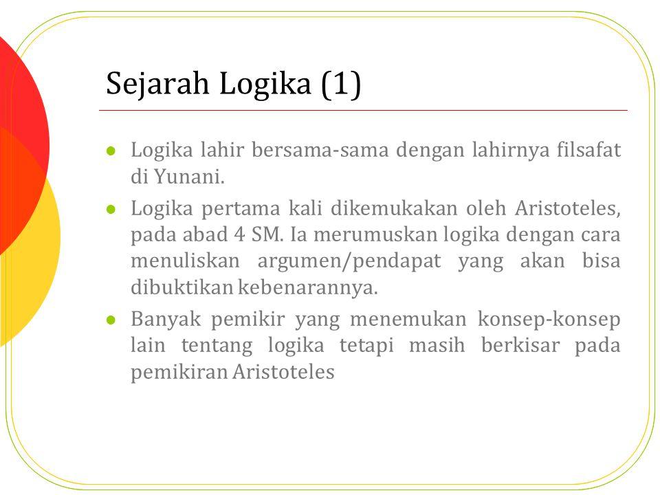 Sejarah Logika (1) Logika lahir bersama-sama dengan lahirnya filsafat di Yunani. Logika pertama kali dikemukakan oleh Aristoteles, pada abad 4 SM. Ia
