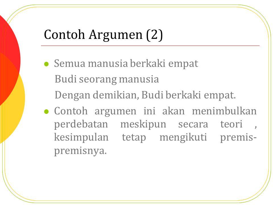 Contoh Argumen (2) Semua manusia berkaki empat Budi seorang manusia Dengan demikian, Budi berkaki empat. Contoh argumen ini akan menimbulkan perdebata