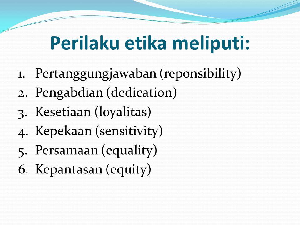 Perilaku etika meliputi: 1.Pertanggungjawaban (reponsibility) 2.Pengabdian (dedication) 3.Kesetiaan (loyalitas) 4.Kepekaan (sensitivity) 5.Persamaan (