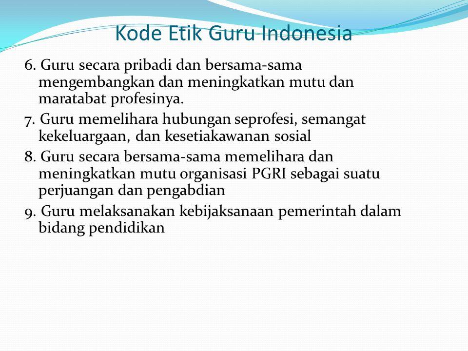 Kode Etik Guru Indonesia 6. Guru secara pribadi dan bersama-sama mengembangkan dan meningkatkan mutu dan maratabat profesinya. 7. Guru memelihara hubu