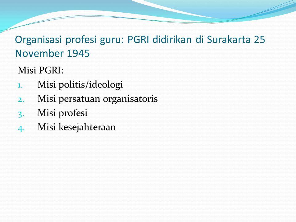 Organisasi profesi guru: PGRI didirikan di Surakarta 25 November 1945 Misi PGRI: 1. Misi politis/ideologi 2. Misi persatuan organisatoris 3. Misi prof