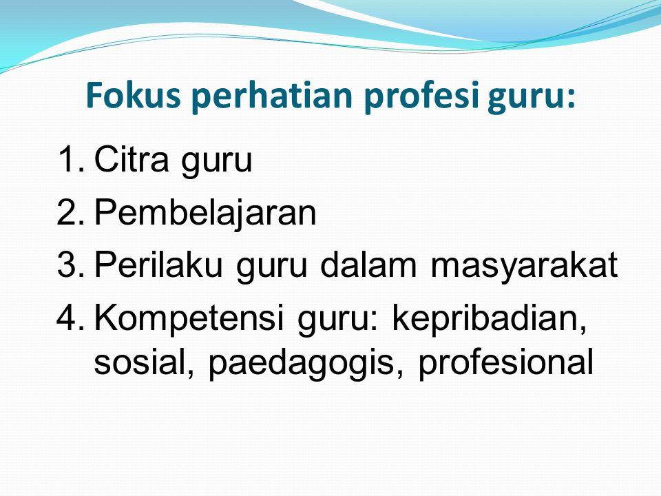Fokus perhatian profesi guru: 1.Citra guru 2.Pembelajaran 3.Perilaku guru dalam masyarakat 4.Kompetensi guru: kepribadian, sosial, paedagogis, profesi