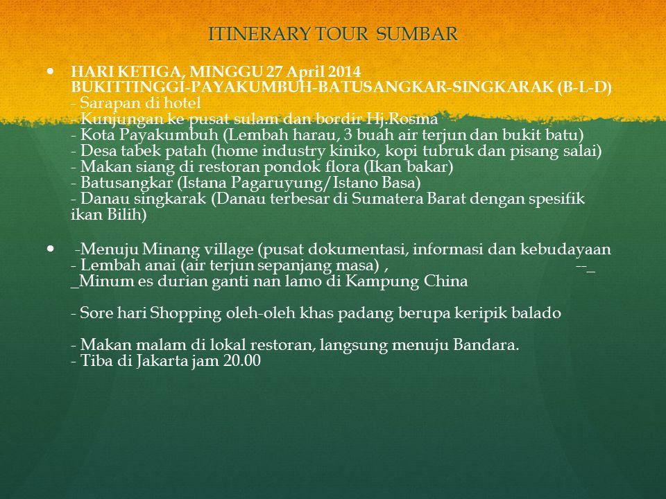 ITINERARY TOUR SUMBAR HARI KETIGA, MINGGU 27 April 2014 BUKITTINGGI-PAYAKUMBUH-BATUSANGKAR-SINGKARAK (B-L-D) - Sarapan di hotel - Kunjungan ke pusat sulam dan bordir Hj.Rosma - Kota Payakumbuh (Lembah harau, 3 buah air terjun dan bukit batu) - Desa tabek patah (home industry kiniko, kopi tubruk dan pisang salai) - Makan siang di restoran pondok flora (Ikan bakar) - Batusangkar (Istana Pagaruyung/Istano Basa) - Danau singkarak (Danau terbesar di Sumatera Barat dengan spesifik ikan Bilih) -Menuju Minang village (pusat dokumentasi, informasi dan kebudayaan - Lembah anai (air terjun sepanjang masa), --_ _Minum es durian ganti nan lamo di Kampung China - Sore hari Shopping oleh-oleh khas padang berupa keripik balado - Makan malam di lokal restoran, langsung menuju Bandara.