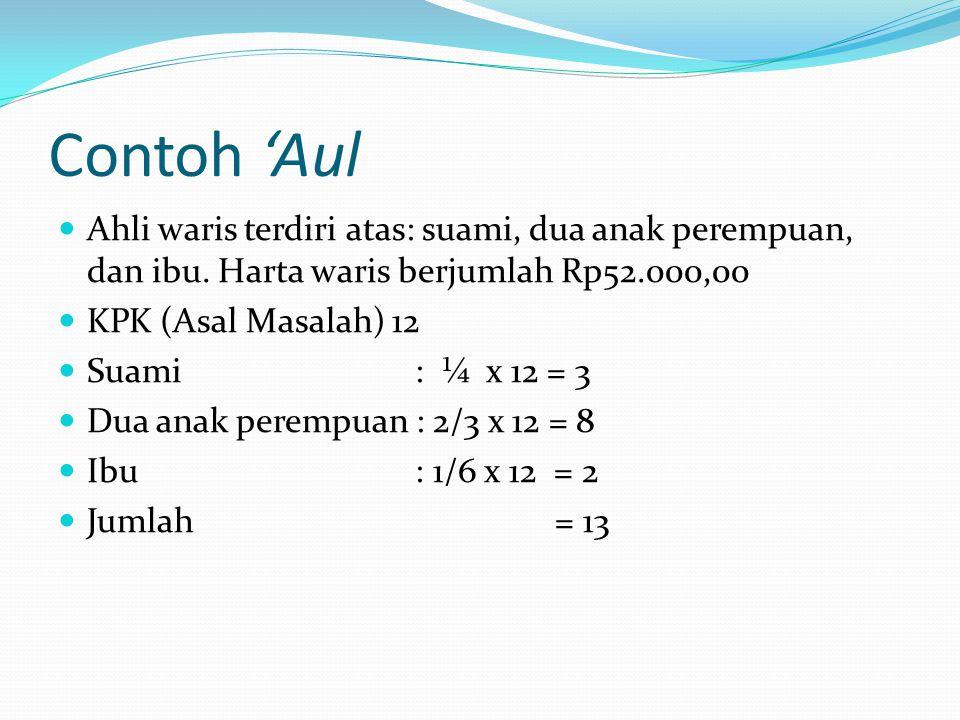Contoh 'Aul Ahli waris terdiri atas: suami, dua anak perempuan, dan ibu. Harta waris berjumlah Rp52.000,00 KPK (Asal Masalah) 12 Suami : ¼ x 12 = 3 Du