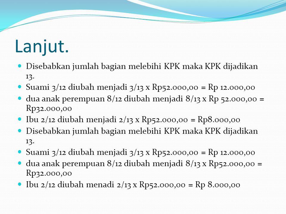 Lanjut. Disebabkan jumlah bagian melebihi KPK maka KPK dijadikan 13. Suami 3/12 diubah menjadi 3/13 x Rp52.000,00 = Rp 12.000,00 dua anak perempuan 8/