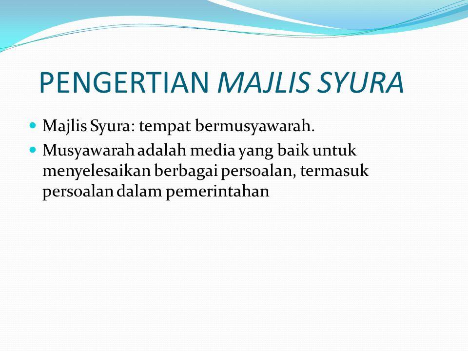 PENGERTIAN MAJLIS SYURA Majlis Syura: tempat bermusyawarah. Musyawarah adalah media yang baik untuk menyelesaikan berbagai persoalan, termasuk persoal
