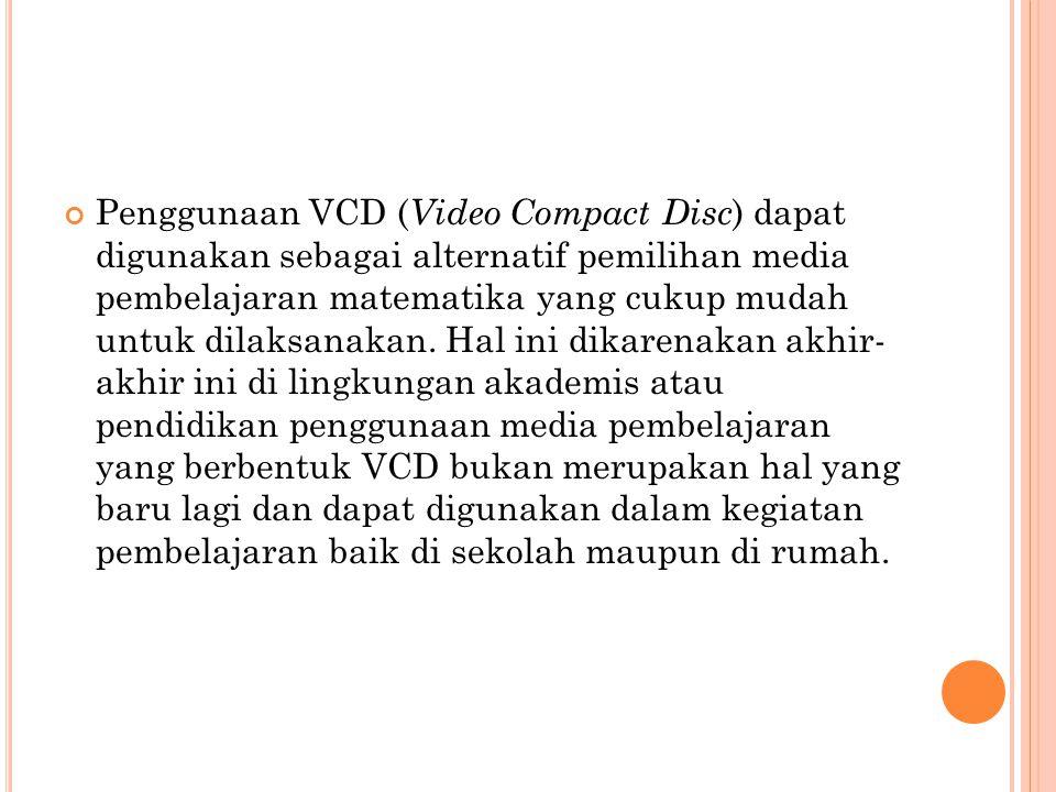 Penggunaan VCD ( Video Compact Disc ) dapat digunakan sebagai alternatif pemilihan media pembelajaran matematika yang cukup mudah untuk dilaksanakan.