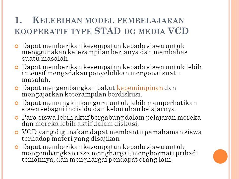 1. K ELEBIHAN MODEL PEMBELAJARAN KOOPERATIF TYPE STAD DG MEDIA VCD Dapat memberikan kesempatan kepada siswa untuk menggunakan keterampilan bertanya da