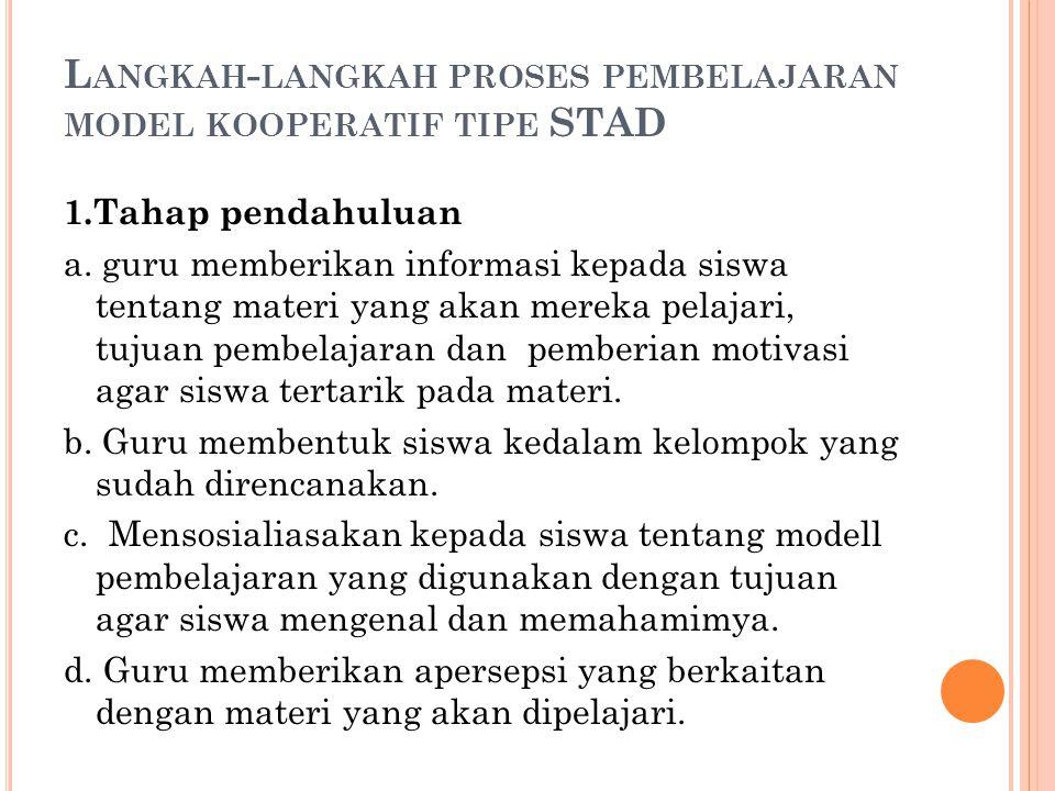 L ANGKAH - LANGKAH PROSES PEMBELAJARAN MODEL KOOPERATIF TIPE STAD 1.Tahap pendahuluan a. guru memberikan informasi kepada siswa tentang materi yang ak