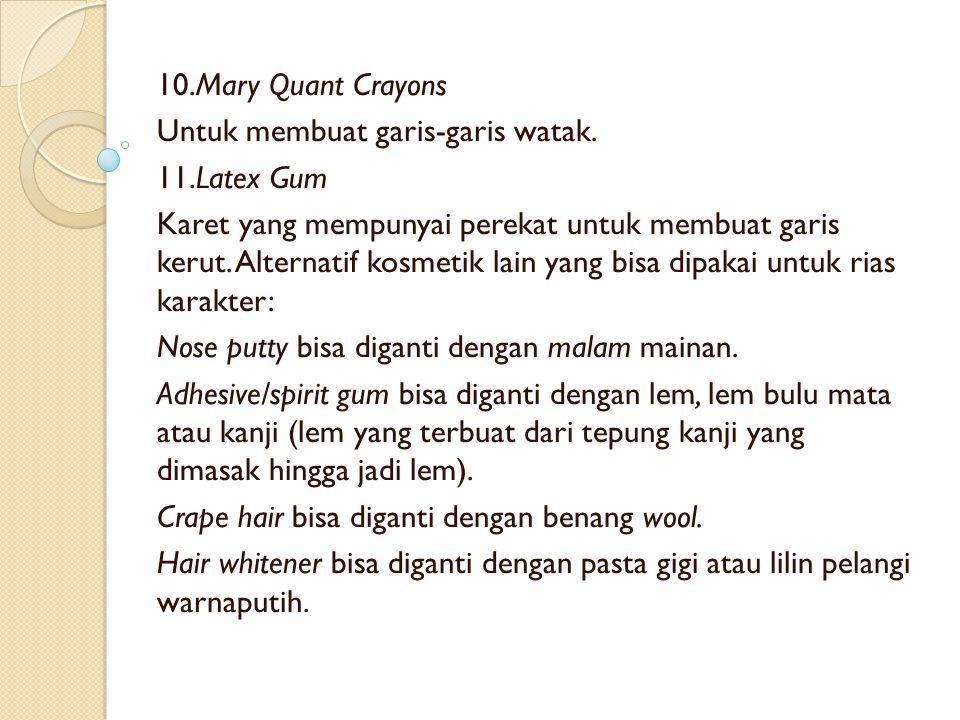 10.Mary Quant Crayons Untuk membuat garis-garis watak. 11.Latex Gum Karet yang mempunyai perekat untuk membuat garis kerut. Alternatif kosmetik lain y