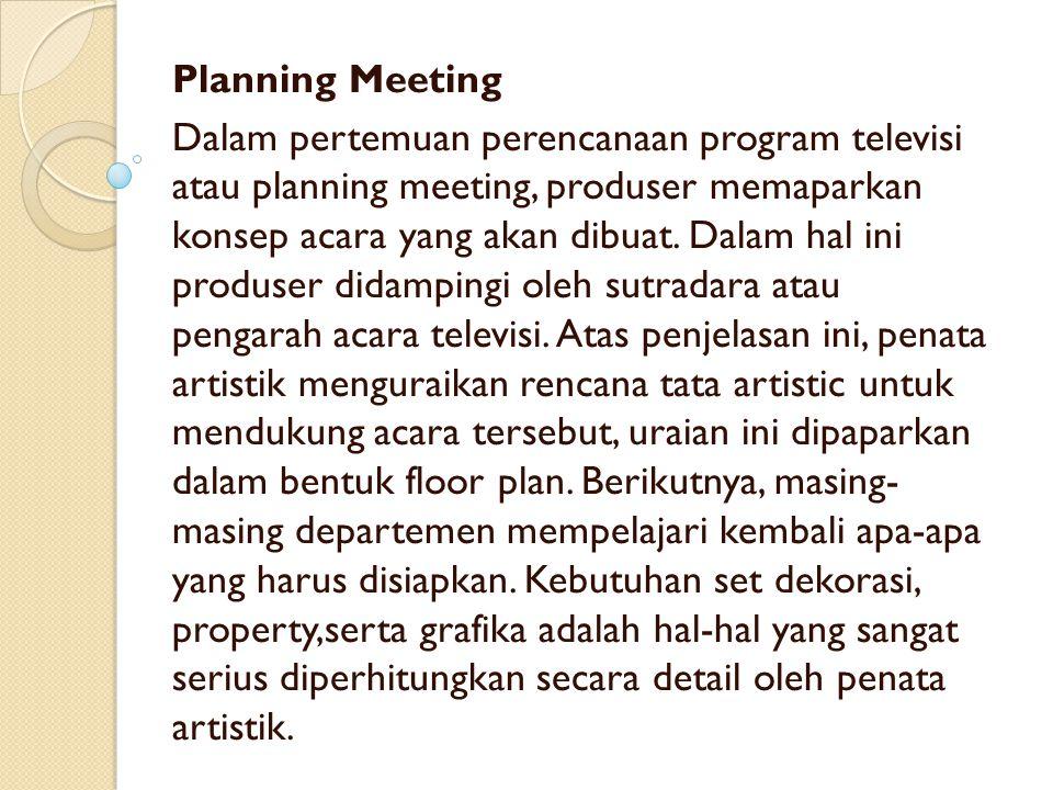 Planning Meeting Dalam pertemuan perencanaan program televisi atau planning meeting, produser memaparkan konsep acara yang akan dibuat. Dalam hal ini