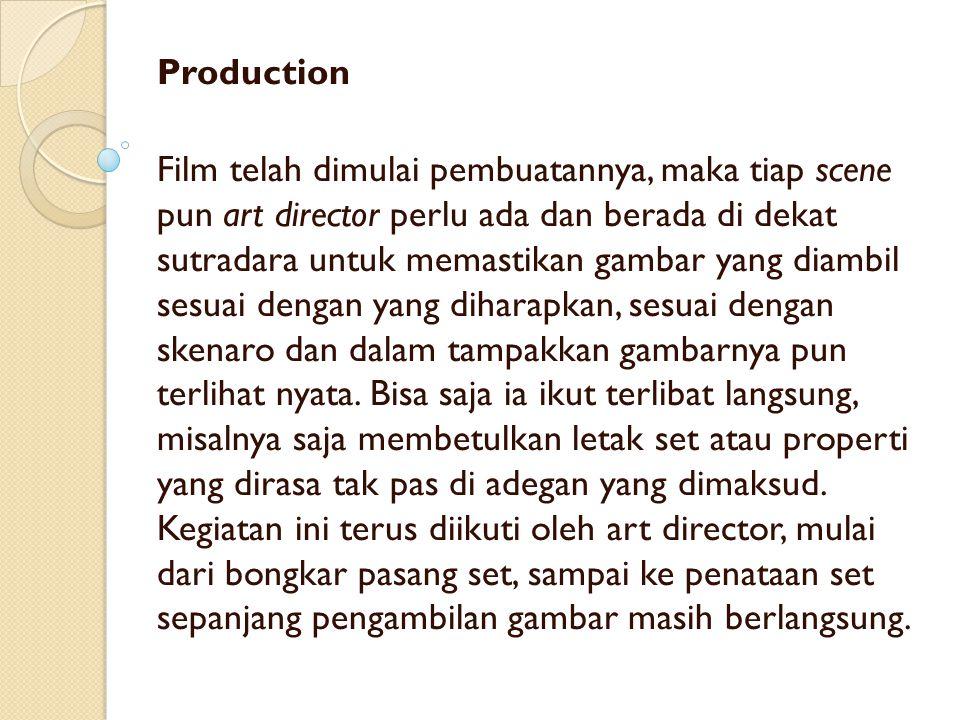 Production Film telah dimulai pembuatannya, maka tiap scene pun art director perlu ada dan berada di dekat sutradara untuk memastikan gambar yang diam