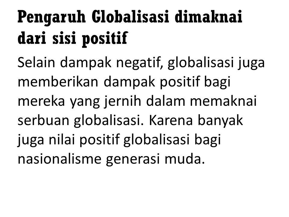 Pengaruh Globalisasi dimaknai dari sisi positif Selain dampak negatif, globalisasi juga memberikan dampak positif bagi mereka yang jernih dalam memakn