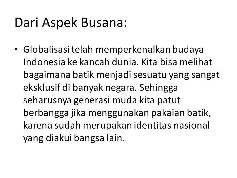 Dari Aspek Busana: Globalisasi telah memperkenalkan budaya Indonesia ke kancah dunia. Kita bisa melihat bagaimana batik menjadi sesuatu yang sangat ek