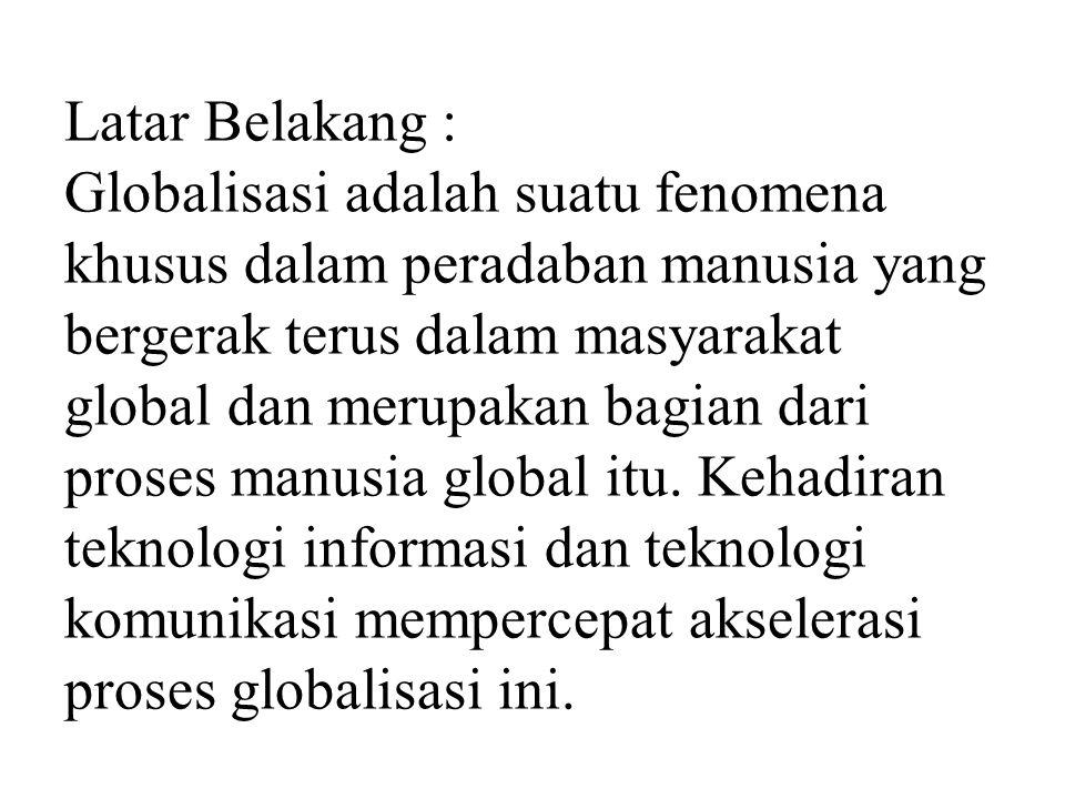Latar Belakang : Globalisasi adalah suatu fenomena khusus dalam peradaban manusia yang bergerak terus dalam masyarakat global dan merupakan bagian dar