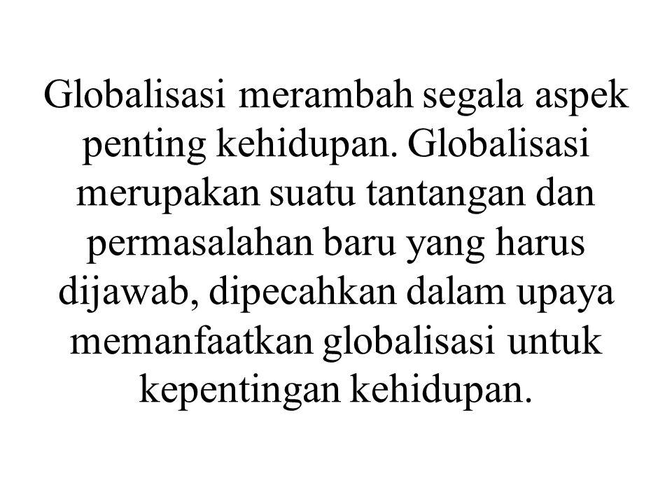 Globalisasi merambah segala aspek penting kehidupan. Globalisasi merupakan suatu tantangan dan permasalahan baru yang harus dijawab, dipecahkan dalam