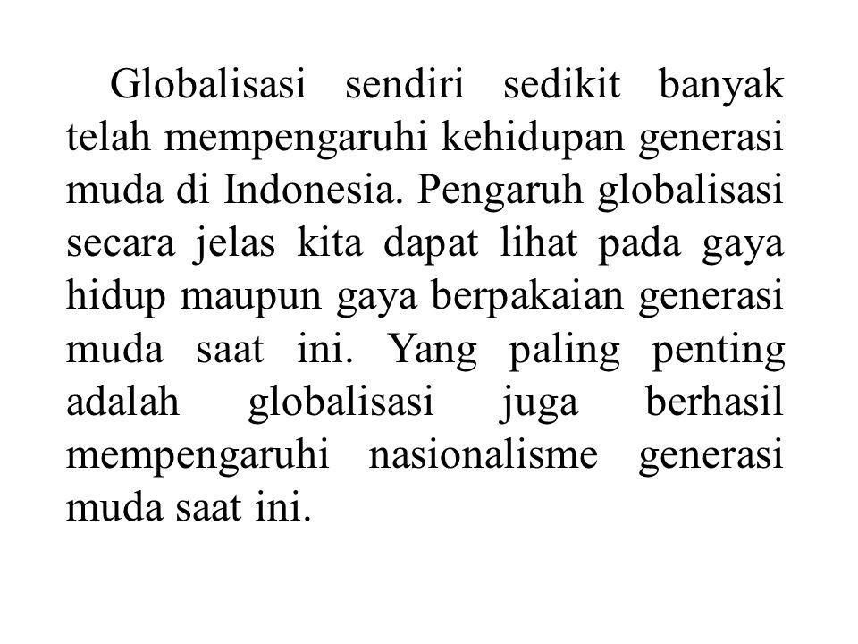 Globalisasi sendiri sedikit banyak telah mempengaruhi kehidupan generasi muda di Indonesia. Pengaruh globalisasi secara jelas kita dapat lihat pada ga