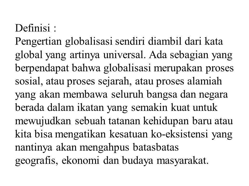 Definisi : Pengertian globalisasi sendiri diambil dari kata global yang artinya universal. Ada sebagian yang berpendapat bahwa globalisasi merupakan p