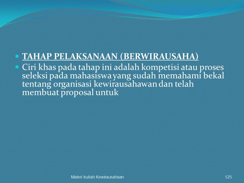 TAHAP PELAKSANAAN (BERWIRAUSAHA) Ciri khas pada tahap ini adalah kompetisi atau proses seleksi pada mahasiswa yang sudah memahami bekal tentang organi