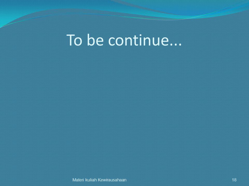 To be continue... Materi kuliah Kewirausahaan18