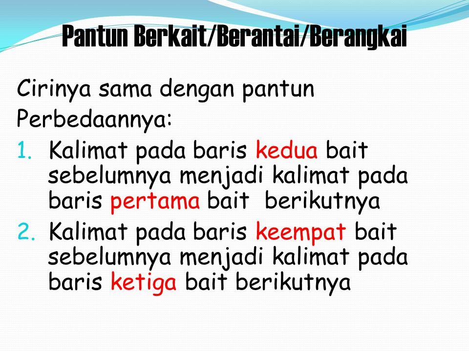 Pantun Berkait/Berantai/Berangkai Cirinya sama dengan pantun Perbedaannya: 1. Kalimat pada baris kedua bait sebelumnya menjadi kalimat pada baris pert